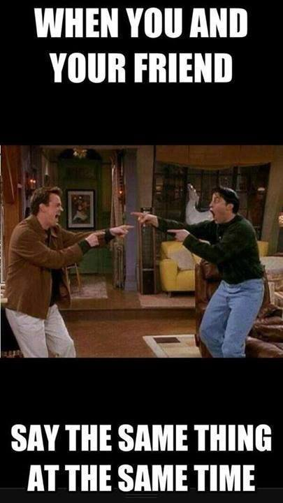 when you and your friend say the same thing at the same time