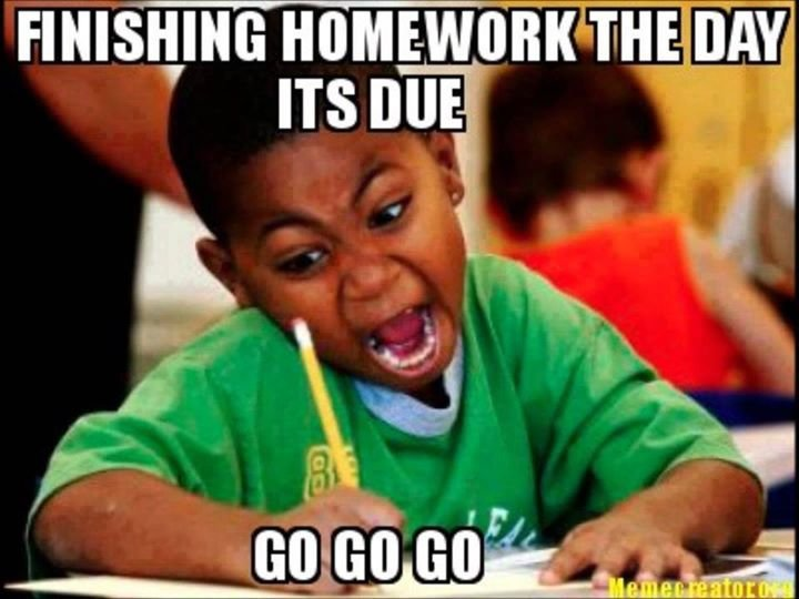 Finishing homework the day its due your like