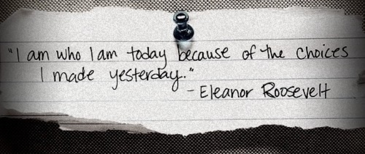 I am who i am today, because of the choices i made yesterday