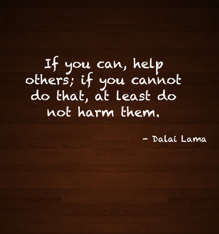 If you can, help others. if you can't... Dalai Lama