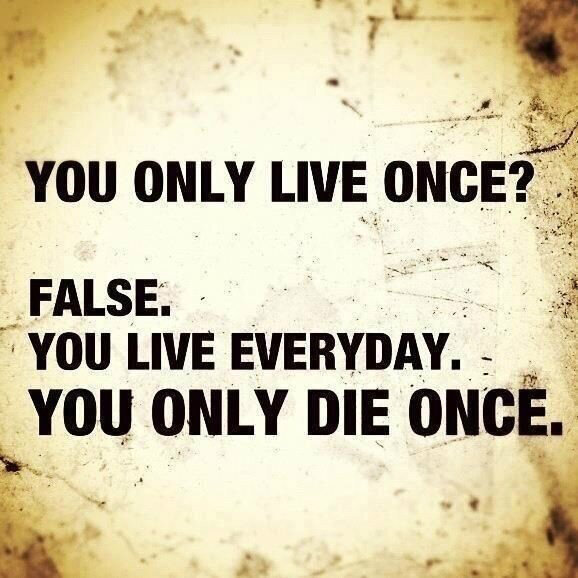 You Live everyday and you die once