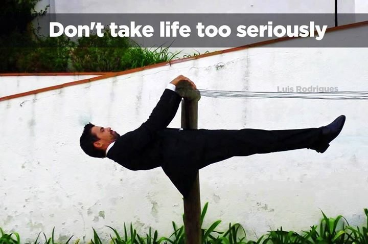Dont take life too seriosly