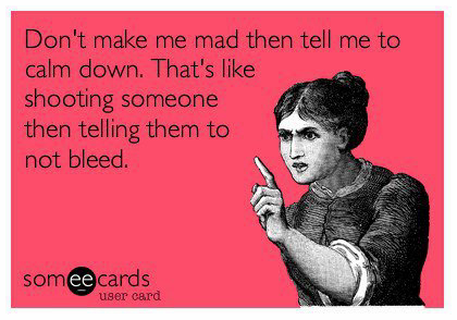 Don't make me mad then tell me to calm down!