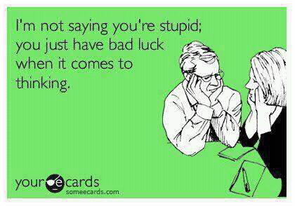 I'm not saying you're stupid, you just have a bad luck when it comes to thinking
