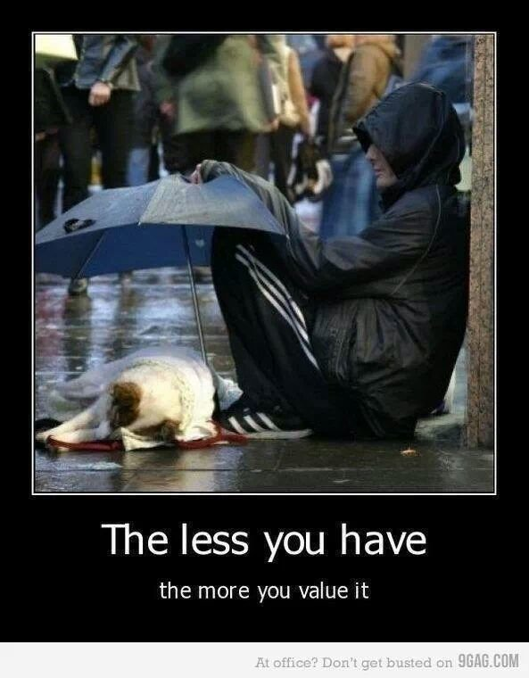 The less you have the more you value it
