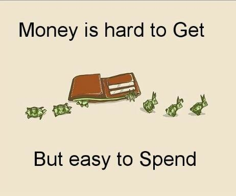 Money is hard to get and easy to spend