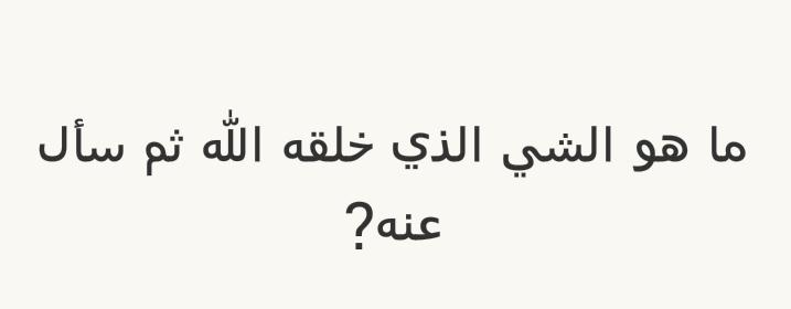 ما هو الشيء الذي خلقه الله ثم سأل عنه؟ #لغز