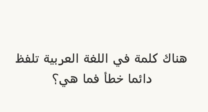 هناك كلمة في اللغة العربية تلفظ دائما خطأ فما هي؟ #لغز