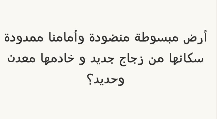أرض مبسوطة منضودة وأمامنا ممدودة سكانها من زجاج جديد وخادمها معدن وحديد؟ #لغز