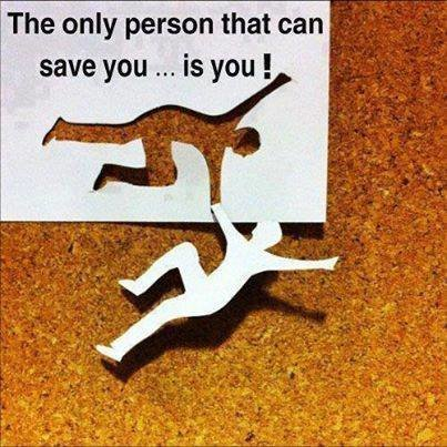 the only person that can save you is you !
