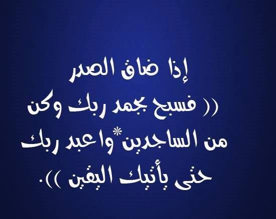 إذا ضاق الصدر (( فسبح بحمد ربك وكن من الساجدين*واعبد ربك حتى يأتيك اليقين )