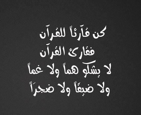 كـن قــآرئــاً للقــرآن فقارئ القرآن لا يشكو هماً ولا غماً ولا ضيقَاً ولا ضجرَاً