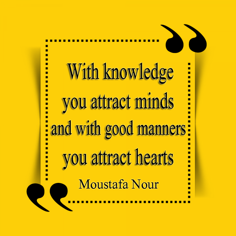 With knowledge you attract minds and with good manners you attract hearts.